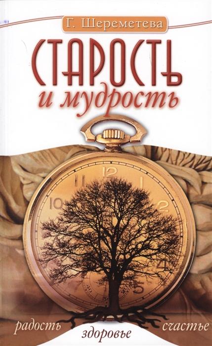 Шереметева Г. Старость и мудрость Радость Здоровье Счастье