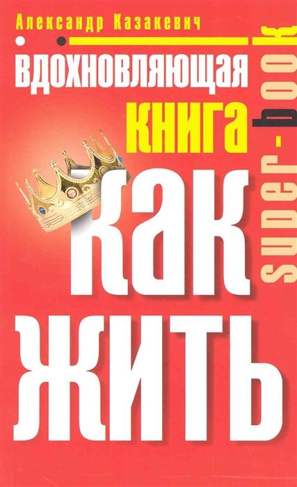 Казакевич А. Вдохновляющая книга Как жить казакевич а просветляющая книга как легко обрести любовь