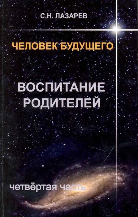 Лазарев С. Человек будущего Воспитание родителей Ч 4