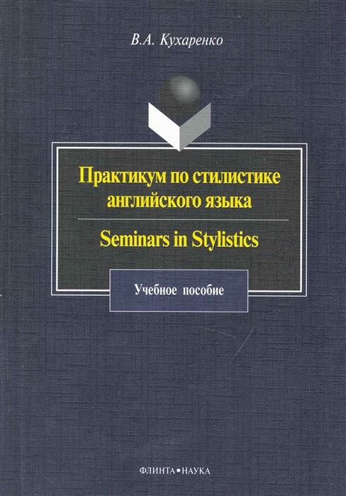 Кухаренко В. Практикум по стилистике англ языка Seminars in Stylistics leading dynamic seminars