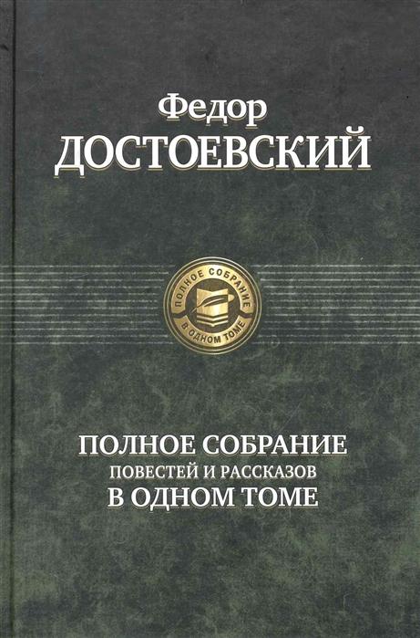 Достоевский Ф. Достоевский Полное собрание повестей и рассказов в одном томе цена и фото