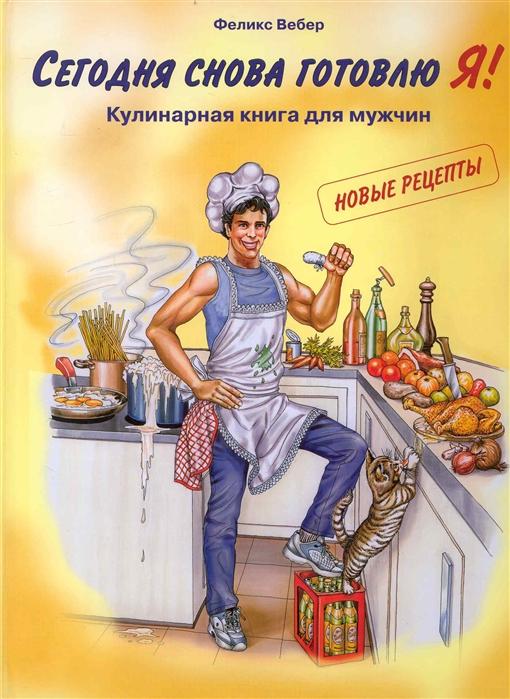 Вебер Ф. Сегодня снова готовлю я Кулинарная книга для мужчин
