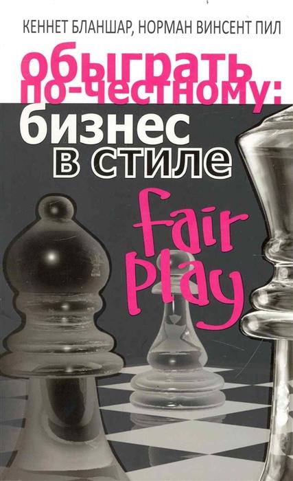 Бланшар К., Пил Н. Обыграть по-честному Бизнес в стиле fair play foul play at the fair