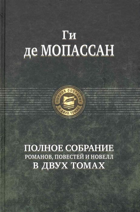Мопассан Г. Мопассан Полное собр романов повестей и новелл в двух томах 2тт