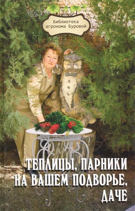 Теплицы парники на вашем подворье даче 3 изд Библиотека агронома Буровой Бурова В Феникс