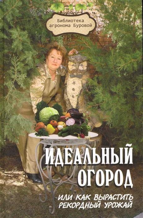 Идеальный огород или Как вырастить рекордный урожай 5 изд Библиотека агронома Буровой Бурова В Феникс