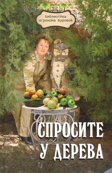 Спросите у дерева настольная книга садовода 2 изд Библиотека агронома Буровой Бурова В Феникс