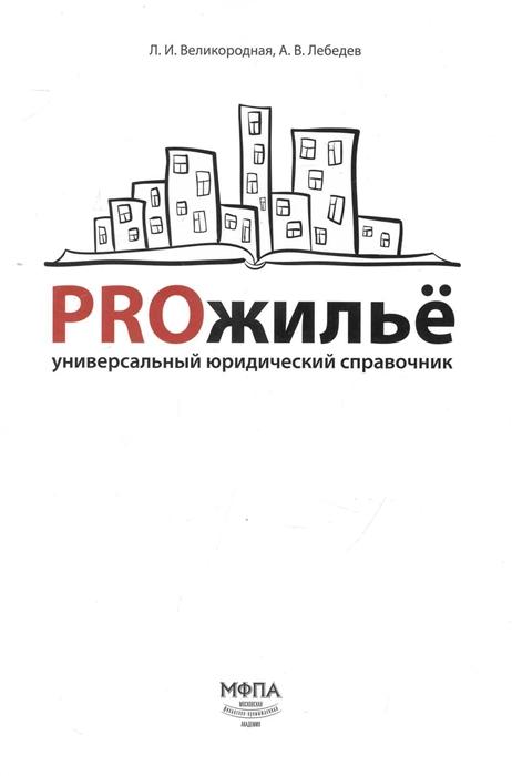 Великородная Л., Лебедев А. PROжилье Универсальный юридический справочник