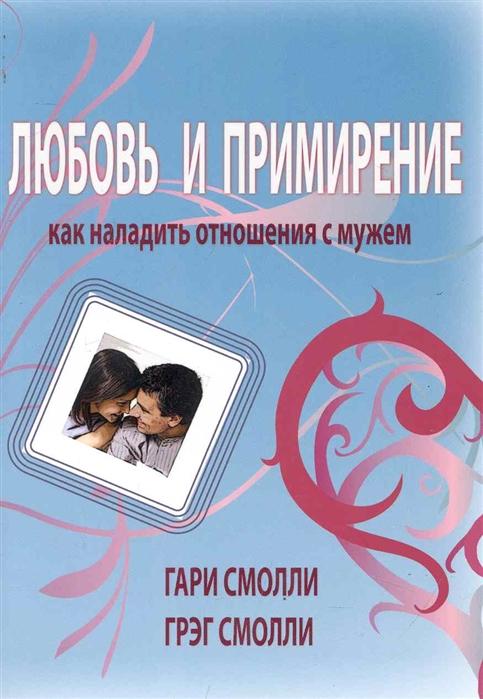 Смолли Г., Смолли Г. Любовь и примерение Как наладить отношения с мужем смолли г трент дж благословение
