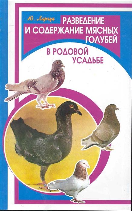 Харчук Ю. Разведение и содержание мясных голубей в родовой усадьбе седов ю кролики разведение содержание уход