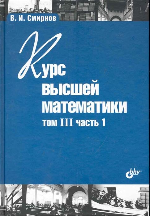 Смирнов В. Курс высшей математики т 3 ч 1 в и смирнов курс высшей математики том i