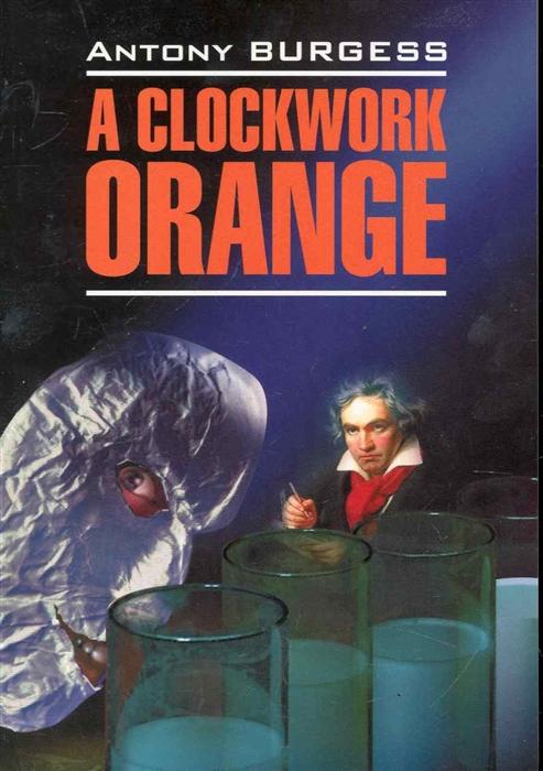Берджесс Э. A Clockwork Orange Заводной апельсин берджесс э 1985 роман