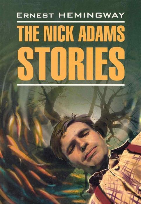 Хемингуэй Э. The Nick Adams Stories Рассказы Ника Адамса mike adams seven stories every salesperson must tell