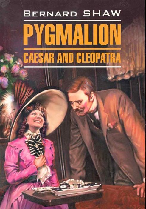 Шоу Б. Pygmalion Caesar and Cleopatra Пигмалион Цезарь и Клеопатра шоу б pygmalion caesar and cleopatra пигмалион цезарь и клеопатра
