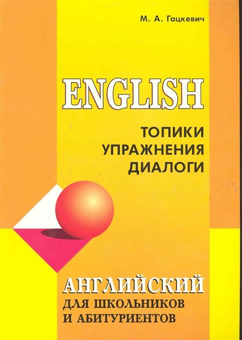 Гацкевич М. Английский язык для школьников и абитуриентов Топики