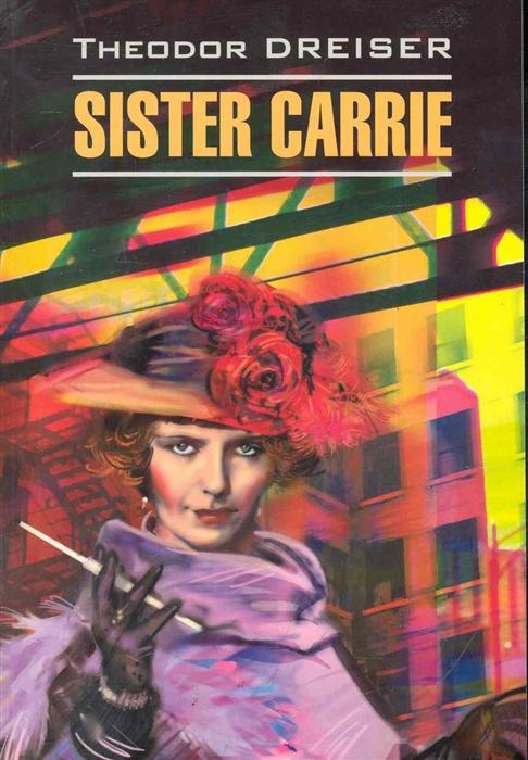 Драйзер Т. Sister Carrie Сестра Кэрри dreiser t sister carrie сестра кэрри роман на английском языке