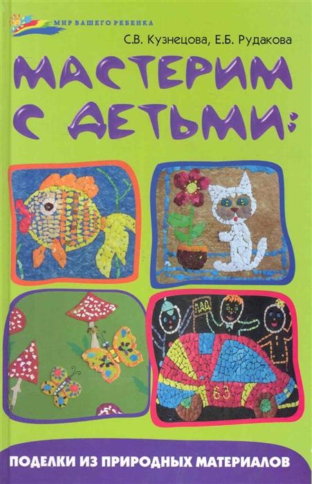 цена на Кузнецова С, Рудакова Е. Мастерим с детьми Поделки из природных материалов