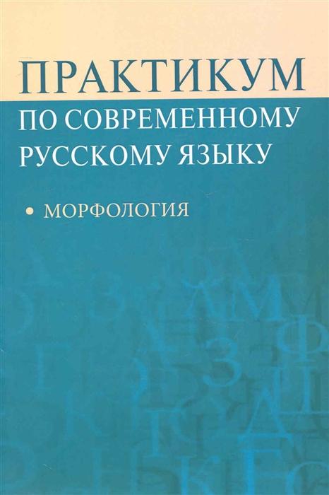 Рахманова Л., Суздальцева В. и др. Практикум по совр русскому языку Морфология