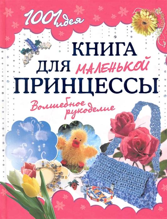 Купить Книга для маленькой принцессы Волшебное рукоделие, Академия развития, Рукоделие. Кулинария