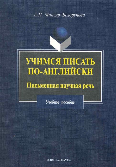 Миньяр-Белоручева А. Учимся писать по-английски Письменная научная речь Учеб пос учимся читать по английски