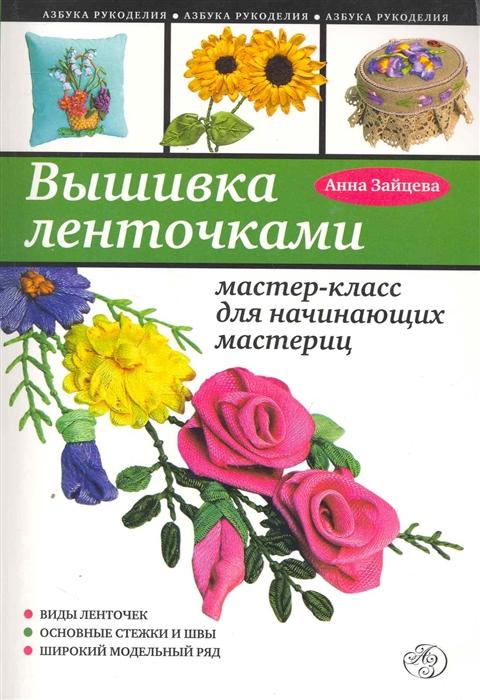 Зайцева А. Вышивка ленточками Мастер-класс для начинающих мастериц цена и фото