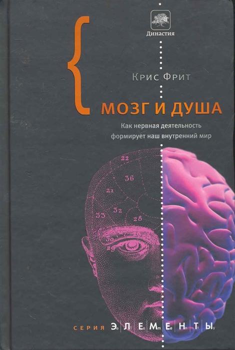 Фрит К. Мозг и душа Как нервная деятельность формирует наш внутренный мир и а пурисов мозг и разум центральная нервная система