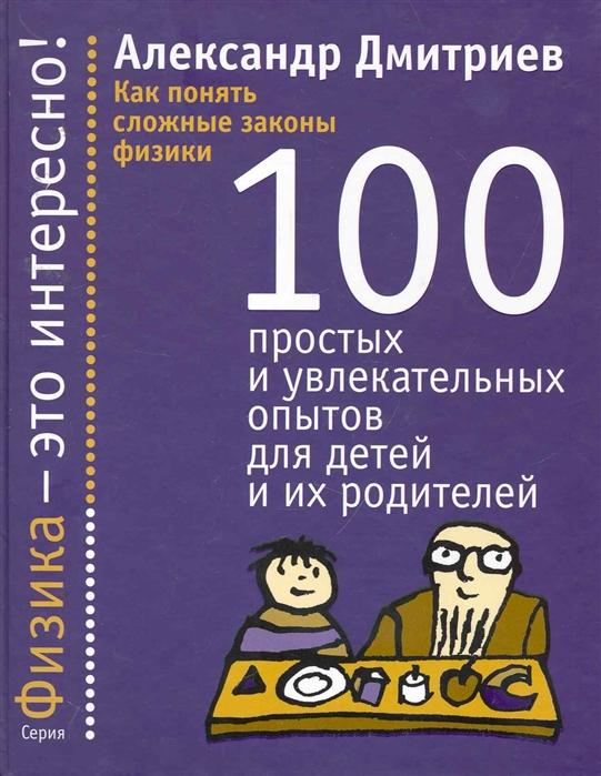Дмитриев А. Как понять сложные законы физики 100 простых и увлек опытов