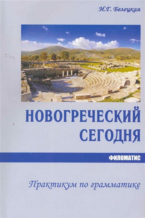 Белецкая И. Новогреческий сегодня Практикум по грамматике