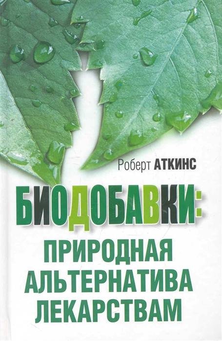 Аткинс Р. Биодобавки природная альтернатива лекарствам