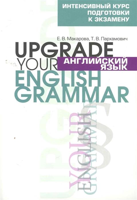 купить Макарова Е., Пархамович Т. Английский язык Upgrade your English Grammar по цене 461 рублей