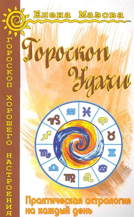 Мазова Е. Гороскоп удачи Практическая астрология на каждый день мазова е астрологические рецепты здоровья