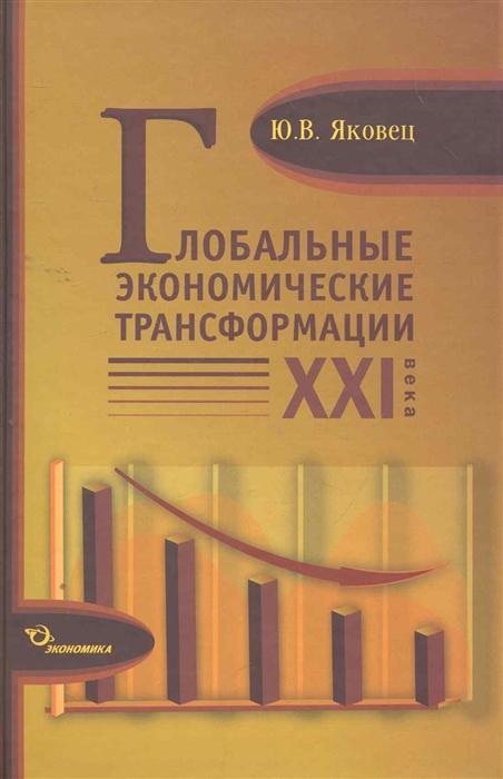 Яковец Ю. Глобальные экономические трансформации 21 века