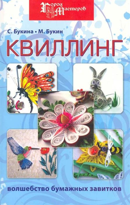 Букина С., Букин М. Квиллинг Волшебство бумажных завитков
