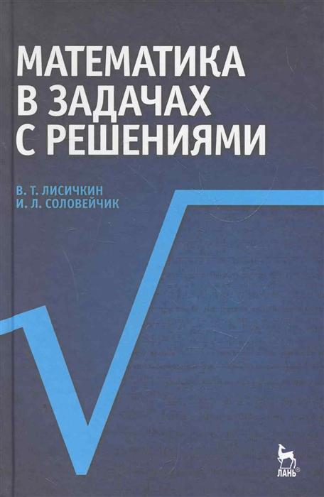 Лисичкин В., Соловейчик И. Математика в задачах с решениями в т лисичкин и л соловейчик математика в задачах с решениями