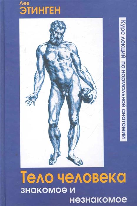 купить Этинген Л. Тело человека Знакомое и незнакомое Курс лекций по нормальной анатомии по цене 825 рублей