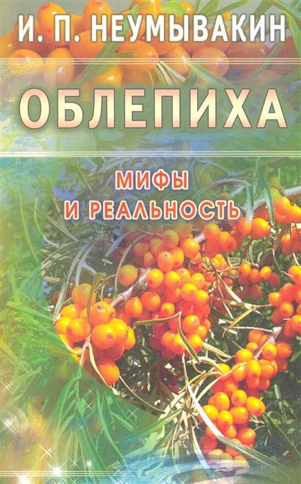 купить Неумывакин И. Облепиха Мифы и реальность по цене 197 рублей