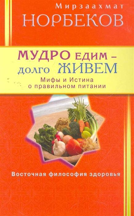 Норбеков М. Мудро едим долго живем Мифы и Истина о правильном питании маргарита митрофанова правда и мифы о питании