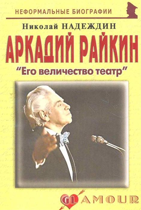 Надеждин Н. Аркадий Райкин Его величество театр райкина е райкин к рома м и др аркадий райкин о себе о нем