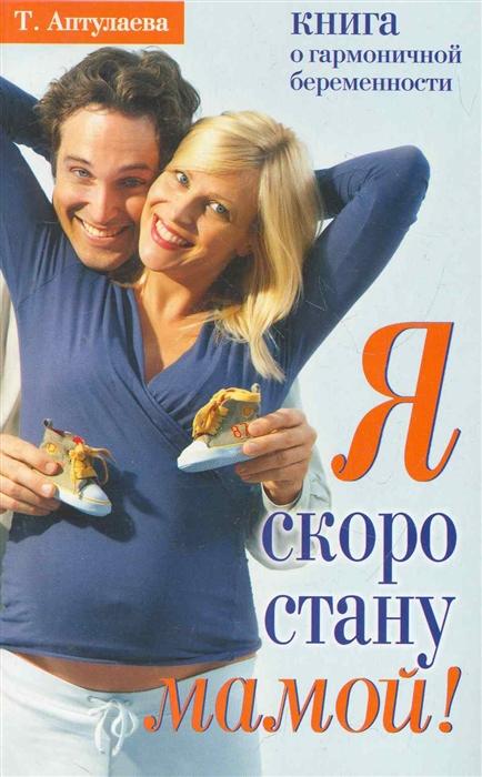 Я скоро стану мамой В ожидании ребенка мягк Аптулаева Т АСТ