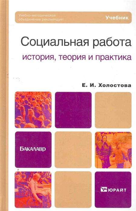Социальная работа история теория и практика учебник для бакалавров Бакалавр Холостова Е Юрайт