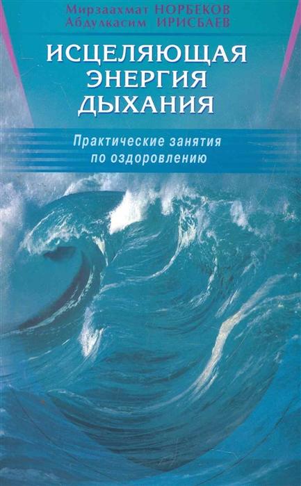 Норбеков М., Ирисбаев А. Исцеляющая энергия дыхания норбеков м жизнь без таблеток