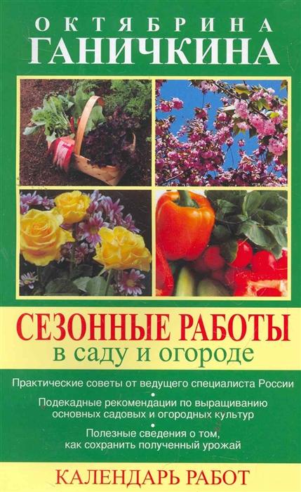 Сезонные работы в саду и огороде Календарь работ мягк Ганичкины О и А Оникс