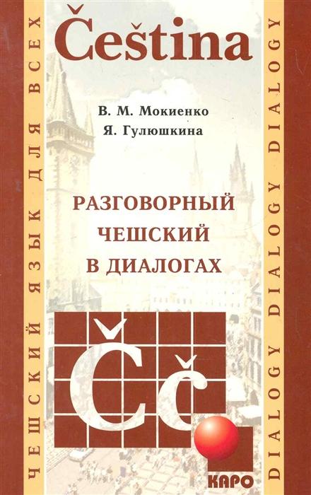 Мокиенко В., Гулюшкина Я. Разговорный чешский в диалогах