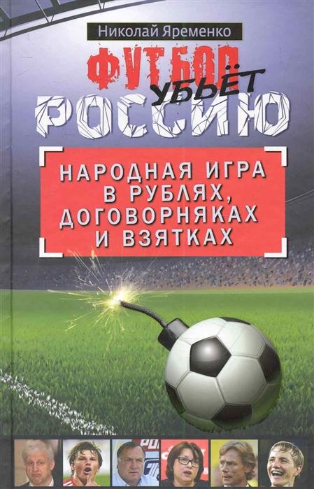 Яременко Н. Футбол убьет Россию Народная игра в рублях
