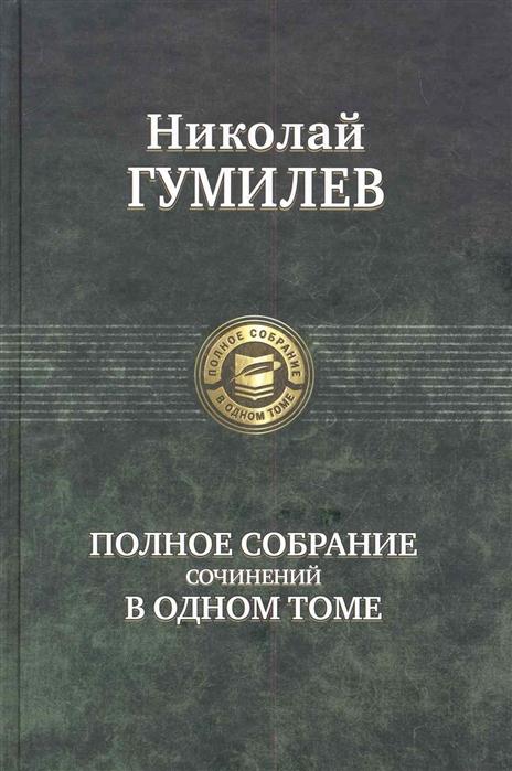 Гумилев Н. Полное собрание сочинений в одном томе