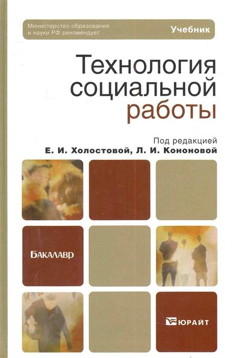 Технология социальной работы учебник для бакалавров Бакалавр Холостова Е Кононова Л Юрайт
