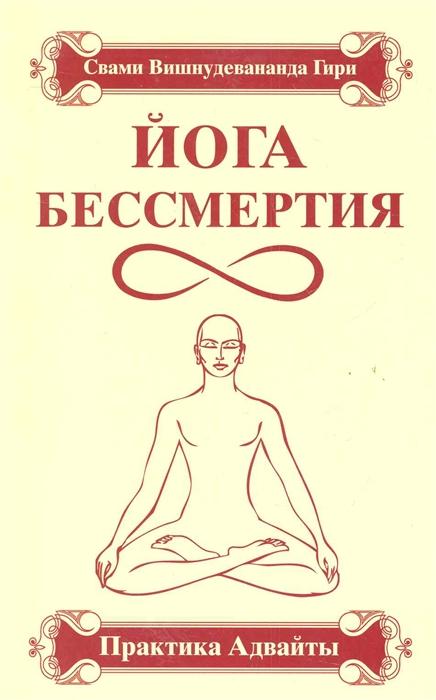 Свами Вишнудевананда Гири Йога Бессмертия Практика адвайты свами вишнудевананда гири ведические практики усмирения ума методы достижения счастья и здоровья