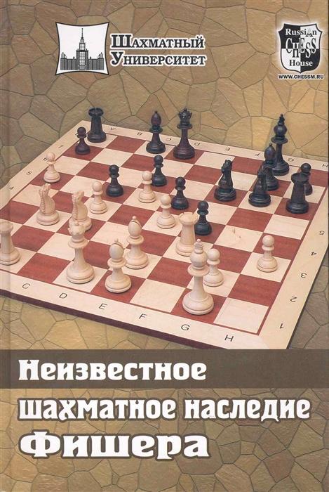 Соколов М. (сост.) Неизвестное шахматное наследие Фишера ефим геллер шахматное творчество