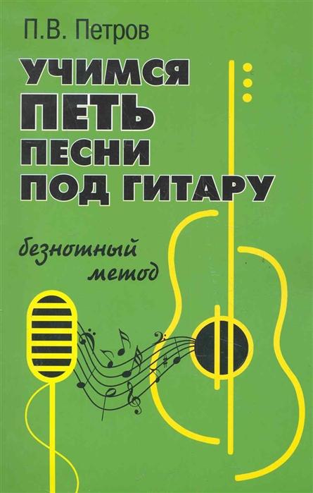 Фото - Петров П. Учимся петь песни под гитару Безнотный метод павленко борис михайлович популярные блатные песни под гитару безнотный метод