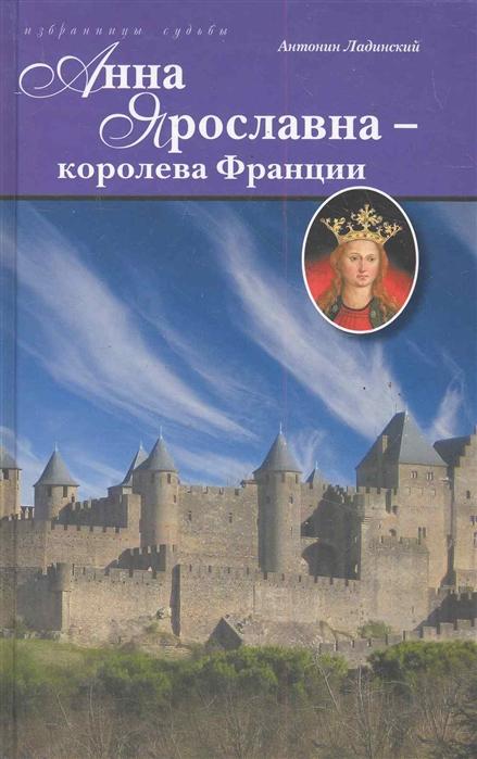 Ладинский А. Анна Ярославна - королева Франции а кувакин анна кашинская